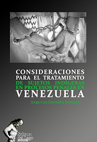 CONSIDERACIONES PARA EL TRATAMIENTO DE SUJETOS INDÍGENAS EN PROCESOS PENALES EN VENEZUELA por Jorge Luis González González