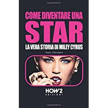 COME DIVENTARE UNA STAR: LA VERA STORIA DI MILEY CYRUS (HOW2 Edizioni, Band 47)