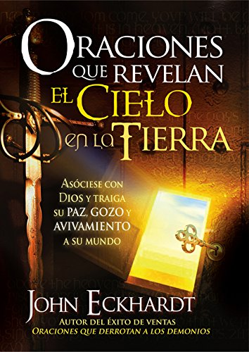 Oraciones que revelan el cielo en la tierra: Asóciese con Dios y traiga su paz, gozo y avivamiento a su mundo por John Eckhardt