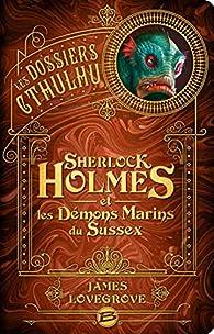 Les Dossiers Cthulhu, tome 3 : Sherlock Holmes et les démons marins du Sussex par James Lovegrove