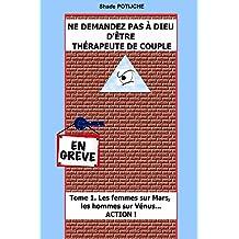 Ne demandez pas a Dieu d'etre therapeute de couple: Tome 1. Les femmes sur Mars, les hommes sur Vénus... ACTION ! (Ne demandez pas a Dieu d'être thérapeute de couple) (French Edition)