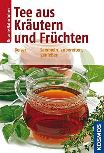 Tee aus Kräutern und Früchten: Sammeln, zubereiten, genießen