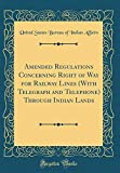 Amended Regulations Concerning Right of Way for Railway Lines (with Telegraph and Telephone) Through Indian Lands (Classic Reprint)