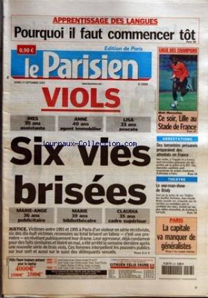 PARISIEN (LE) [No 18989] du 27/09/2005 - APPRENTISSAGE DES LANGUES - POURQUOI IL FAUT COMMENCER TOT LIGUE DES CHAMPIONS - CE SOIR, LILLE AU STADE DE FRANCE VIOLS - INES 35 ANS ASSISTANTE - ANNE 40 ANS AGENT IMMOBILIER - LISA 33 ANS AVOCATE - SIX VIES BRISEES - MARIE-ANGE 36 ANS PUBLICITAIRE - MARIE 39 ANS BIBLIOTHECAIRE - CLAUDIA 35 ANS CADRE SUPERIEUR - JUSTICE ARRESTATIONS - DES TERRORISTES PRESUMES PREPARAIENT DES ATTENTATS EN FRANCE THEATRE - LE ONE-MAN-SHOW DE BRIALY PARIS - LA CAPITA par Collectif