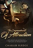 The Commandments Of Attraction: The Secrets Of Effortlessly Attracting Women & Becoming The Man All Women Want (English Edition)
