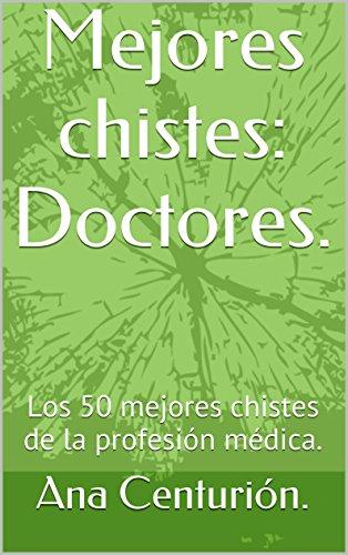 Mejores chistes: Doctores.: Los 50 mejores chistes de la profesión médica. por Ana Centurión.