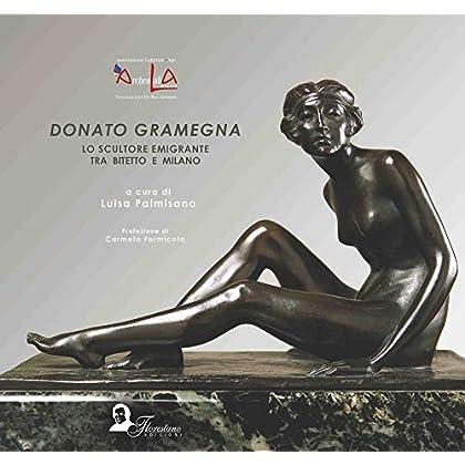 Donato Gramegna. Lo Scultore Emigrante Tra Bitetto E Milano. Ediz. Italiana, Inglese, Francese E Tedesca