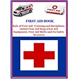 First Aid Book: Role of First Aid, Training and Disciplines, Initial First Aid Steps, First Aid Equipment, First Aid Skills and Its Safety Measures (English Edition)