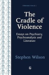 The Cradle of Violence: Essays on Psychiatry, Psychoanalysis and Literature (Forensic Focus) by Stephen Wilson (1995-07-01)
