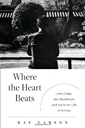 Where the Heart Beats: John Cage, Zen Buddhism, and the Inner Life of Artists by Kay Larson (2012-07-05)