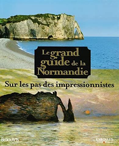 Le grand guide de la Normandie: Sur les pas des impressionnistes.