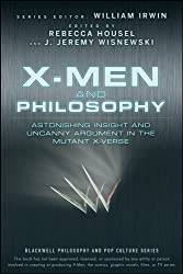X-Men and Philosophy: Astonishing Insight and Uncanny Argument in the Mutant X-Verse (The Blackwell Philosophy and Pop Culture Series)