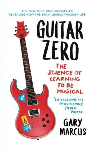 Guitar Zero: The Science Of Learning To Be Musical by Marcus, Gary Published by Oneworld Publications (2013)