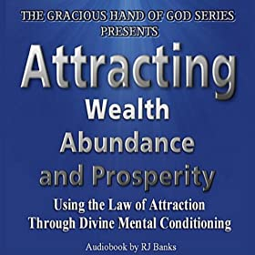 Attracting Wealth, Abundance and Prosperity: Using the Law of Attraction Through Divine Mental Conditioning.