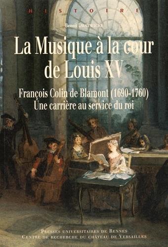 La musique à la cour de Louis XV : François Colin de Blamont (1690-1760) : une carrière au service du roi par Benoît Dratwicki