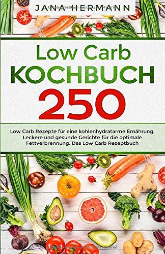 Low Carb Kochbuch: 250 Low Carb Rezepte für eine kohlenhydratarme Ernährung. Leckere und gesunde Gerichte für die optimale Fettverbrennung. Das Low Carb Rezeptbuch. (Low Carb Diät, Band 1)