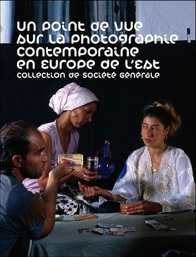 Un point de vue sur la photographie contemporaine en Europe de l'Est : Collection de Socit Gnrale