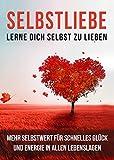 Selbstliebe: Lerne Dich selbst zu lieben: Mehr Selbstwert für schnelles Glück und Energie in allen Lebenslagen (Selbstannahme, Selbstbeziehung, Selbstwert)