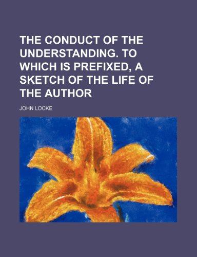 The conduct of the understanding. To which is prefixed, a sketch of the life of the author