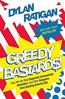 Greedy Bastards: How We Can Stop Corporate Communists, Banksters, and Other Vampires from Sucking America Dry (English Edition) von [Ratigan, Dylan]