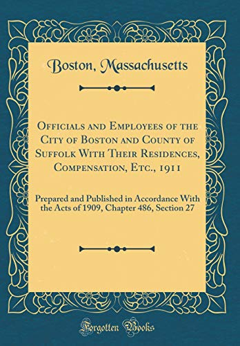 Officials and Employees of the City of Boston and County of Suffolk With Their Residences, Compensation, Etc., 1911: Prepared and Published in ... Chapter 486, Section 27 (Classic Reprint) por Boston Massachusetts