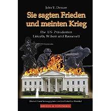 Sie sagten Frieden und meinten Krieg: Die US-Präsidenten Lincoln, Wilson und Roosevelt
