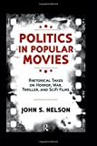 Politics in Popular Movies: Rhetorical Takes on Horror, War, Thriller, and Sci-Fi Films (Media and Power) by John S. Nelson (2014-11-30)