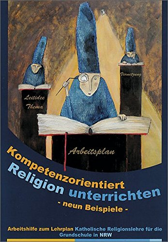 Kompetenzorientiert Religion unterrichten: Neun Beispiele. Arbeitshilfe zum Lehrplan Katholische Religionslehre für die Grundschule in NRW
