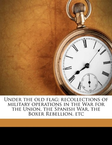 Under the old flag; recollections of military operations in the War for the Union, the Spanish War, the Boxer Rebellion, etc
