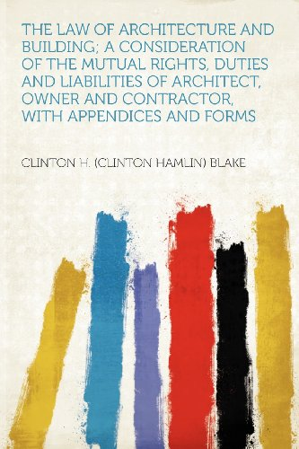 The Law of Architecture and Building; a Consideration of the Mutual Rights, Duties and Liabilities of Architect, Owner and Contractor, With Appendices and Forms