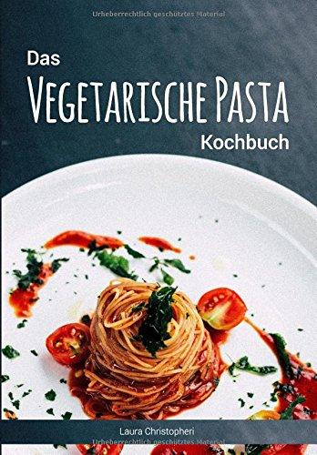 Das Vegetarische Pasta Kochbuch: Leckere Nudelgerichte und Saucen-Rezepte ohne Fisch und - Nudeln Machen