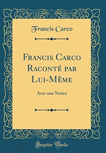 Francis Carco Racont Par Lui-Mme: Avec Une Notice (Classic Reprint)