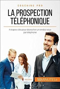 La prospection téléphonique: 4 étapes-clés pour décrocher un rendez-vous par téléphone (Coaching pro t. 53)