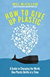 How to Give Up Plastic: A Guide to Changing the World, One Plastic Bottle at a Time. ...