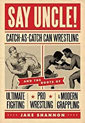 Say Uncle!: Catch-As-Catch-Can Wrestling and the Roots of Ultimate Fighting, Pro Wrestling & Modern Grappling by Jake Shannon (2011-06-01)