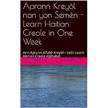 Aprann Kreyòl nan yon  Semèn - Learn Haitian Creole in One Week  : Ann Aprann Alfabè Kreyòl – Let's Learn Haitian Creole Alphabet (Sa-k Pase? N-ap Boule ... Creole Textbook Book 5) (English Edition)