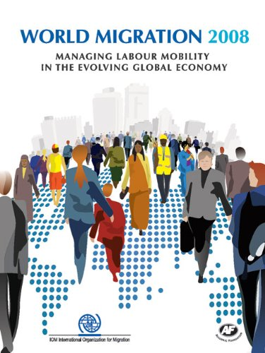 World Migration Report 2008: Managing Labour Mobility in the Evolving Global Economy (Iom World Migration Report Series)