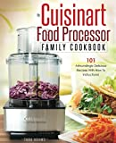 My Cuisinart Food Processor Family Cookbook: 101 Astoundingly Delicious Recipes With How To Instructions! (Cuisinart Foo