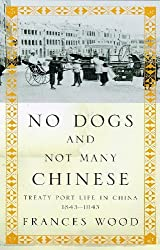 No Dogs and Not Many Chinese: Treaty Port Life in China, 1843-1943 by Frances Wood (1998-06-18)