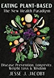Eating Plant-Based: The New Health Paradigm: Disease Prevention, Longevity, Weight Loss, and Wisdom (English Edition)