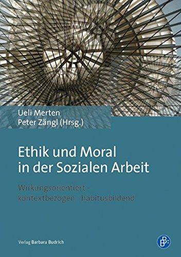 Ethik und Moral in der Sozialen Arbeit: Wirkungsorientiert - kontextbezogen - habitusbildend