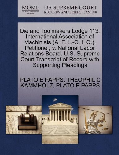 Die and Toolmakers Lodge 113, International Association of Machinists (A. F. L.-C. I. O.), Petitioner, v. National Labor Relations Board. U.S. Supreme of Record with Supporting Pleadings
