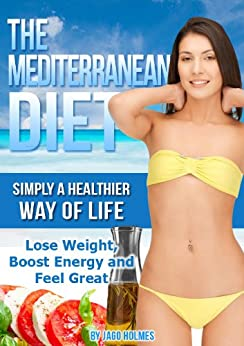 The Mediterranean Diet (Simply A Healthier Way Of Life - Lose Weight, Boost Energy and Feel Great) by [Holmes, Jago]