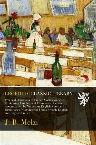 Practical Handbook of French Correspondence Containing Familiar and Commercial Letters Accompanied by Numerous English Notes and a Dictionary of Commercial Terms French-English and English-French por J. B. Melzi