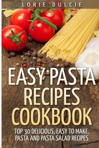 Easy Pasta Recipes Cookbook: Top 30 Deliscious, Easy to Make, Pasta and Pasta Salad Recipes