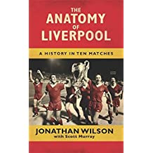 The Anatomy of Liverpool: A History in Ten Matches by Jonathan Wilson (2013-12-31)