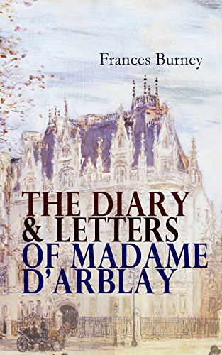 The Diary & Letters of Madame D'Arblay: Personal Memoirs & Recollections of Frances Burney, Including the Biography of the Author