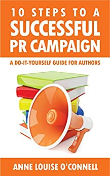 10 Steps to a Successful PR Campaign - A Do-it-Yourself Guide for Authors by [O'Connell, Anne Louise]