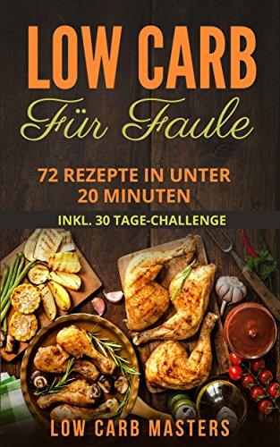 Low Carb für Faule: 72 Rezepte in unter 20 Minuten inkl. 30 Tage Challenge (Abnehmen; Diät; Low Carb Kochbuch; Diätplan; Rezepte ohne Kohlenhydrate; Expresskochen) (Carb Low Ebooks)