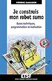 Image de Je construis mon robot sumo : Bases techniques, programmation et réal